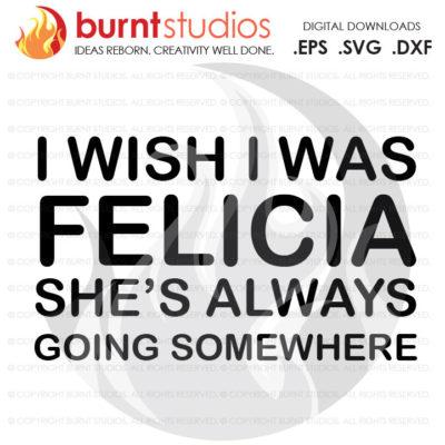 Digital File, I wish I was Felicia, Felicia, Bye Felicia, Shirt Design, Decal Design, Svg, Png, Dxf, Eps file