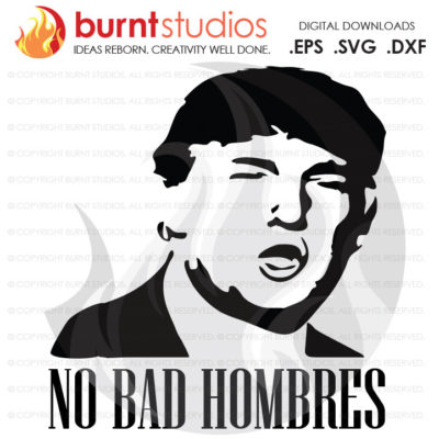 Digital File, No Bad Hombres, Trump, Clinton, President, Election, America, American, Mexican, Shirt, Decal Design, Svg, Png, Dxf, Eps file