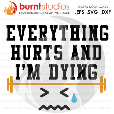 Digital File, Everything Hurts and I'm Dying, Exercise, Work Out, Barbell, Weights, Shirt, Decal Design, Svg, Png, Dxf, Eps