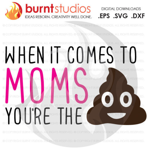 When it Comes to Moms You're the Shit, Poop Emoji, Digital Download, SVG Cutting File, Funny, Mother's Day, Mommy, Kids, Wife, Mom, Mama