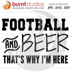 SVG Cutting File Football & Beer That's Why I'm Here, Sunday, Football, NFL, Touchdown, Quarterback, Score, Cowboys, Patriots, Saints, PNG