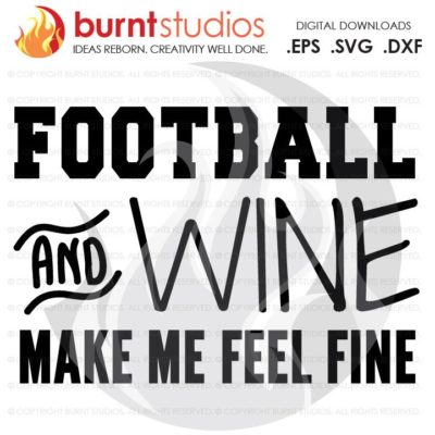 SVG Cutting File Football & Wine Make Me Feel Fine, Sunday, Football, NFL, Touchdown, Quarterback, Score, Cowboys, Patriots, Saints, PNG
