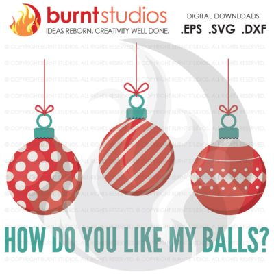 Digital File, How Do You Like My Balls, Christmas Ornaments, Funny, Holiday, Xmas, , Shirt Design, Decal, Svg, Png, Dxf, Eps file