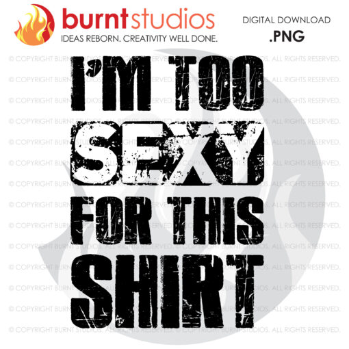 I'm too Sexy For This Shirt. Sublimation or DTG File, Father's Day Gift, high-resolution transparent background PNG, download