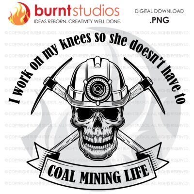 Coal Miner Life, I work on My Knees so She Doesn't Have to, Sublimation, DTG File, high-resolution transparent background PNG, 8.5x11, 11x17