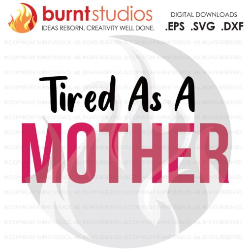 Tired As A Mother SVG Cutting File, Mama, Mom, Mommy, Mother, Blessed, Mother's Day, Heart, Love, Momma, Digital File, PNG,