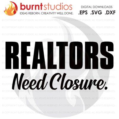 Digital File, Realtors Need Closure SVG, Real Estate, Home, Realtor, Houses For Sale, Homes For Sale, Property,  Property For Sale